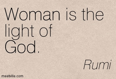 Excellent Women Quote By Rumi~Woman is the light of God ...