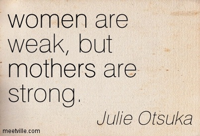 women are weak, but mothers are strong. - Quotespictures.com