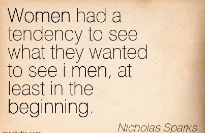 Women had a tendency to see what they wanted to see i men, at least in the Beginning.  - Nicholas Sparks