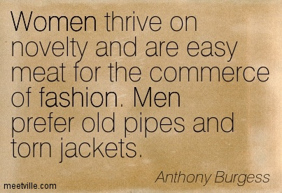 Women thrive on novelty and are easy meat for the commerce of fashion. Men prefer old pipes and torn jackets.