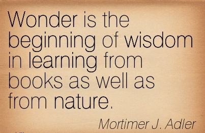 Wonder is the beginnign of wisdom in learning from books as well from nature… Mortimer J. Adler