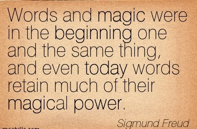 Words and magic were in the Beginning one and the same thing, and even today words retain much of their magical power.  - Sigmund Freud