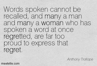 Words spoken cannot be recalled, and many a man and many a woman who has spoken a word at once regretted, are far too proud to express that regret.