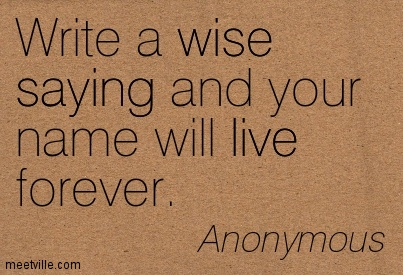 Write a wise saying and your name will live forever.