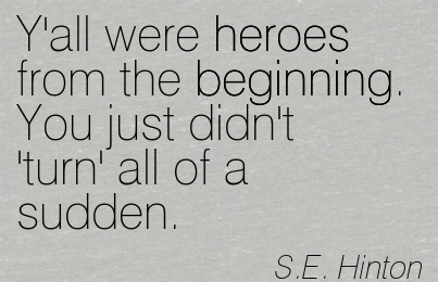 Y'all were heroes from the Beginning. You just didn't 'turn' all of a sudden.  - S.E.Hinton