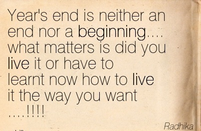 Year's end is neither an end nor a Beginning…. what matters is did you live it or have to learnt now how to live it the way you want ….!!!!  - Radhika