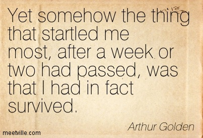 Yet somehow the thing that startled me most, after a week or two had passed, was that I had in fact survived.