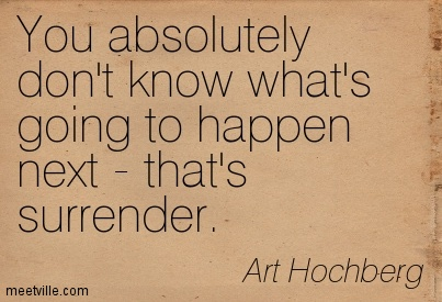 You absolutely don't know what's going to happen next - that's surrender.