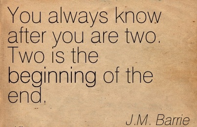 You always know after you are two. Two is the Beginning of the end.  - J.M.Barrie