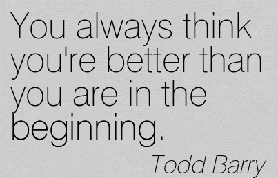 You always think you're better than you are in the Beginning.  - Todd Barry