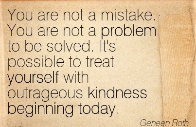 You are not a mistake. You are not a problem to be solved. It's possible to treat yourself with outrageous kindness Beginning today.  - Geneen Roth