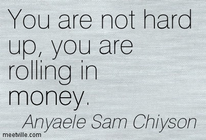 You are not hard up, you are rolling in money.