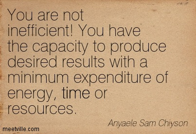 You are not inefficient! You have the capacity to produce desired results with a minimum expenditure of energy, time or resources
