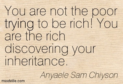 You are not the poor trying to be rich! You are the rich discovering your inheritance.