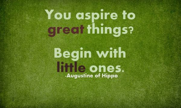 You Aspire To Great Things. Begin With Little Ones.  - Augustine Of Hippo