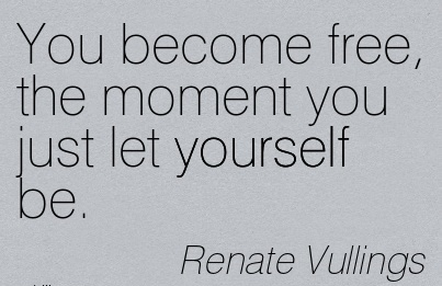 YOu become free, the moment you just let youself be…Renate Vullings