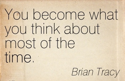 You become what you think about most of the time…Brian Tracy