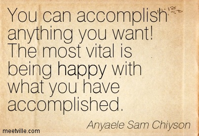 You can accomplish anything you want! The most vital is being happy with what you have accomplished.