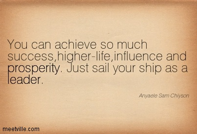 You can achieve so much success,higher-life,influence and prosperity. Just sail your ship as a leader.