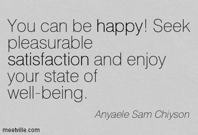 You can be happy! Seek pleasurable satisfaction and enjoy your state of well-being.