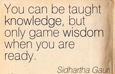 You can be taught knowledge, but only game wisdom when you  are ready… Sidhartha Gautam