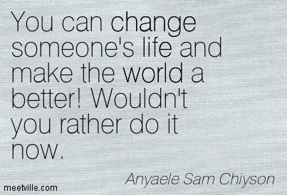 You can change someone's life and make the world a better! Wouldn't you rather do it now.