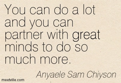 You can do a lot and you can partner with great minds to do so much more.