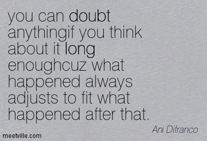You can doubt anything if you think about it long enoughcuz what happend always adjusts to fit what happend after that.  - Ani Difranco