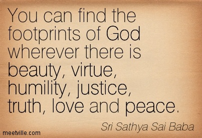 You can find the footprints of God wherever there is beauty, virtue, humility, justice, truth, love and peace.