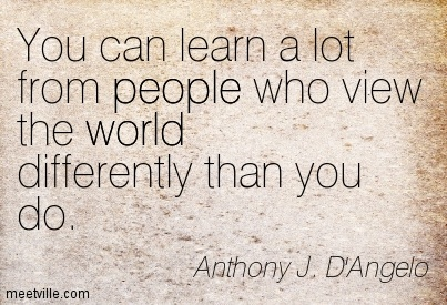 You can learn a lot from people who view the world differently than you do.