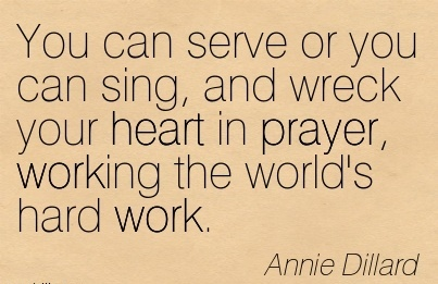 You can serve or you can sing, and wreck your heart in prayer, working the world's hard work