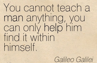 You cannot teach a man anything, you can only help him find it within himself….~Galileo Galilei
