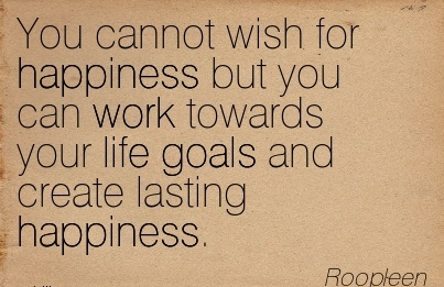 You cannot wish for happiness but you can work towards your life goals and create lasting happiness…~Roopleem