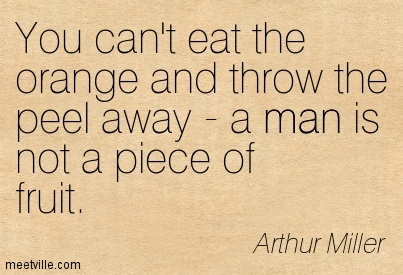 You can't eat the orange and throw the peel away - a man is not a piece of fruit.