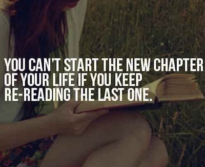 You Can't Start The New Chapter Of Your Life If You Keep Re-Reading The Last One.  ~ Beginning Quotes