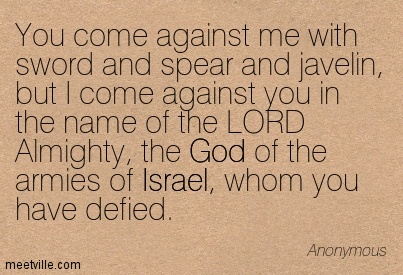 You come against me with sword and spear and javelin, but I come against you in the name of the LORD Almighty, the God of the armies of Israel, whom you have defied.
