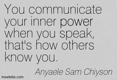 You communicate your inner power when you speak, that's how others know you.