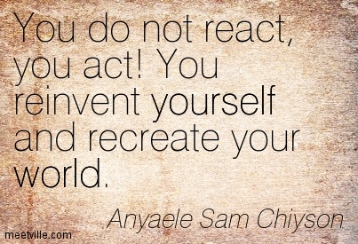 You do not react, you act! You reinvent yourself and recreate your world.