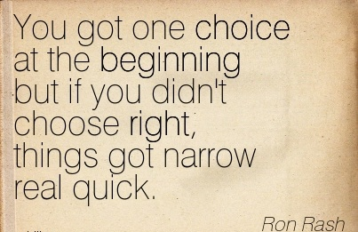You got one choice at the Beginning but if you didn't choose right, things got narrow real quick.  - Ron Rash