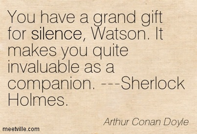 You have a grand gift for silence, Watson. It makes you quite invaluable as a companion. —Sherlock Holmes.