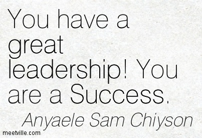 You have a great leadership! You are a Success.