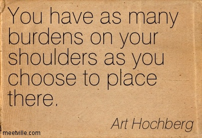 You have as many burdens on your shoulders as you choose to place there.