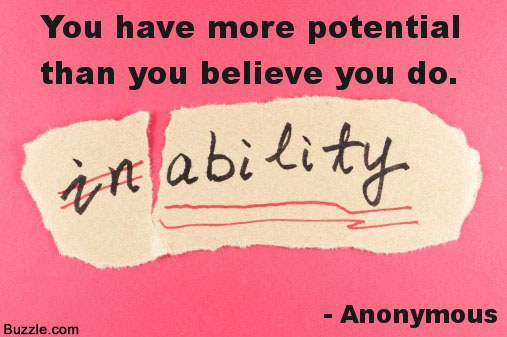You have more potential than you believe you do inability.  ~ Beginning Quotes
