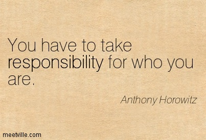 You have to take responsibility for who you are.