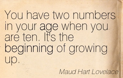 You have two numbers in your age when you are ten. It's the Beginning of growing up.  - Maud Hart Lovelace