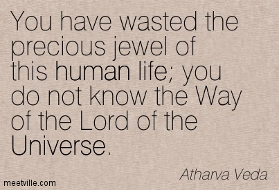 You have wasted the precious jewel of this human life you do not know the Way of the Lord of the Universe.