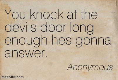 You knock at the devils door long enough hes gonna answer.