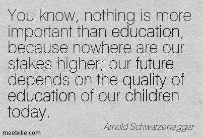 You know, nothing is more important than education, because nowhere are our stakes higher; our future depends on the quality of education of our children today.