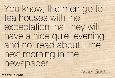 You know, the men go to tea houses with the expectation that they will have a nice quiet evening and not read about it the next morning in the newspaper.