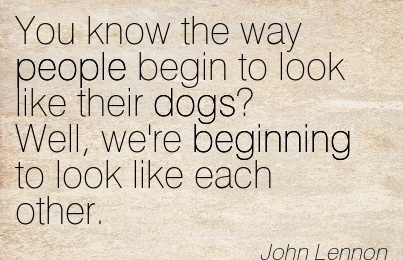 You know the way people begin to look like their dogs! Well, we're Beginning to look like each other.  - John Lennon